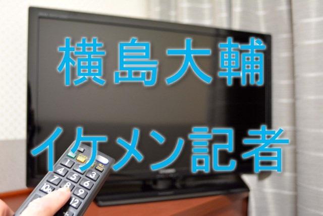 横島大輔,記者,イケメン